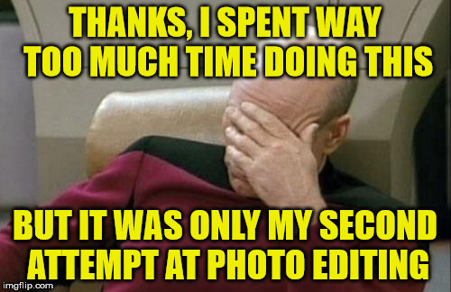 Captain Picard Facepalm Meme | THANKS, I SPENT WAY TOO MUCH TIME DOING THIS BUT IT WAS ONLY MY SECOND ATTEMPT AT PHOTO EDITING | image tagged in memes,captain picard facepalm | made w/ Imgflip meme maker