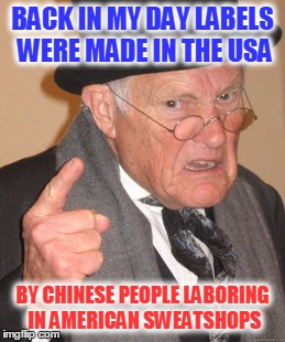 Back In My Day Meme | BACK IN MY DAY LABELS WERE MADE IN THE USA BY CHINESE PEOPLE LABORING IN AMERICAN SWEATSHOPS | image tagged in memes,back in my day | made w/ Imgflip meme maker