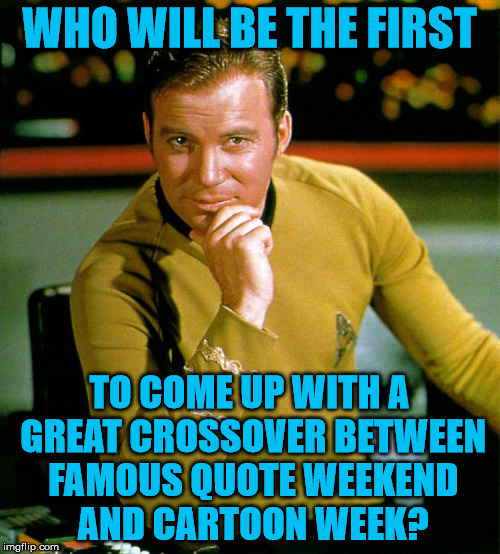 Captain Kirk The Thinker | WHO WILL BE THE FIRST TO COME UP WITH A GREAT CROSSOVER BETWEEN FAMOUS QUOTE WEEKEND AND CARTOON WEEK? | image tagged in captain kirk the thinker | made w/ Imgflip meme maker