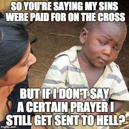 Third World Skeptical Kid Meme | SO YOU'RE SAYING MY SINS WERE PAID FOR ON THE CROSS BUT IF I DON'T SAY A CERTAIN PRAYER I STILL GET SENT TO HELL? | image tagged in memes,third world skeptical kid | made w/ Imgflip meme maker