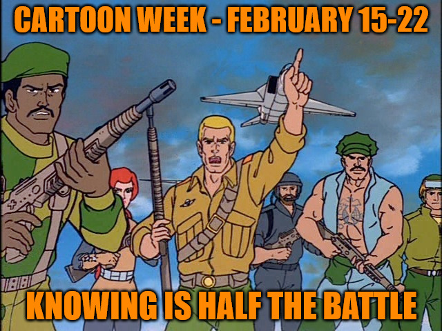 Cartoon Week - February 15-22 - A Juicydeath1025 Event | CARTOON WEEK - FEBRUARY 15-22 KNOWING IS HALF THE BATTLE | image tagged in cartoon week,juicydeath1025,memes,gi joe,knowing is half the battle,yo joe | made w/ Imgflip meme maker