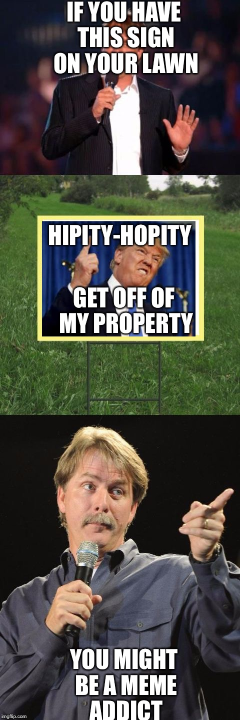 Jeff Foxworthy Front Yard Sign | IF YOU HAVE THIS SIGN ON YOUR LAWN YOU MIGHT BE A MEME ADDICT HIPITY-HOPITY GET OFF OF MY PROPERTY | image tagged in jeff foxworthy front yard sign | made w/ Imgflip meme maker