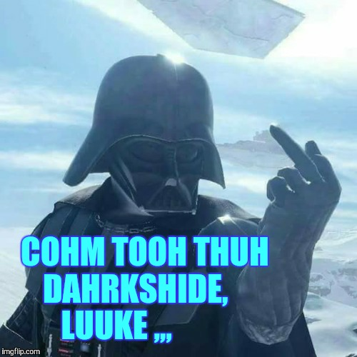 Darth Vader Flips You Off,,, | COHM TOOH THUH DAHRKSHIDE,     LUUKE ,,, | image tagged in darth vader flips you off | made w/ Imgflip meme maker
