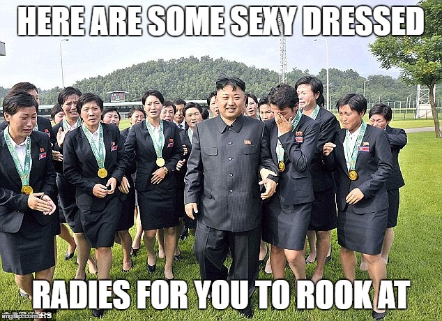 HERE ARE SOME SEXY DRESSED RADIES FOR YOU TO ROOK AT | made w/ Imgflip meme maker