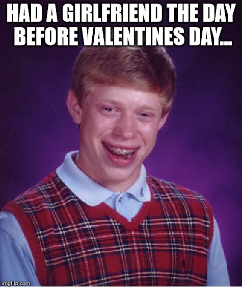 Bad Luck Brian Meme | HAD A GIRLFRIEND THE DAY BEFORE VALENTINES DAY... | image tagged in memes,bad luck brian | made w/ Imgflip meme maker
