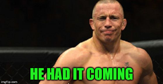 HE HAD IT COMING | image tagged in gsp not impressed | made w/ Imgflip meme maker