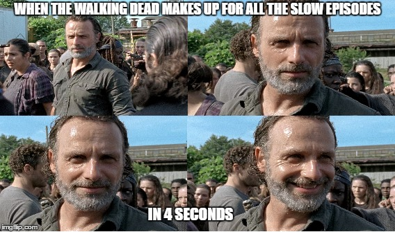 The Walking Dead, when the universe smiles back at you :) | WHEN THE WALKING DEAD MAKES UP FOR ALL THE SLOW EPISODES IN 4 SECONDS | image tagged in the walking dead,rick grimes,the walking dead rick grimes | made w/ Imgflip meme maker