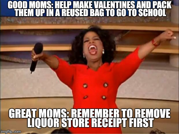 Oprah You Get A | GOOD MOMS: HELP MAKE VALENTINES AND PACK THEM UP IN A REUSED BAG TO GO TO SCHOOL GREAT MOMS: REMEMBER TO REMOVE LIQUOR STORE RECEIPT FIRST | image tagged in memes,oprah you get a | made w/ Imgflip meme maker