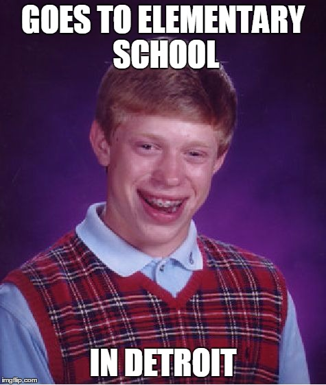 Bad Luck Brian Meme | GOES TO ELEMENTARY SCHOOL IN DETROIT | image tagged in memes,bad luck brian | made w/ Imgflip meme maker