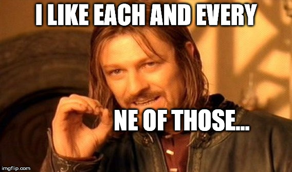 One Does Not Simply Meme | I LIKE EACH AND EVERY NE OF THOSE... | image tagged in memes,one does not simply | made w/ Imgflip meme maker