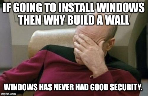 Captain Picard Facepalm Meme | IF GOING TO INSTALL WINDOWS THEN WHY BUILD A WALL WINDOWS HAS NEVER HAD GOOD SECURITY. | image tagged in memes,captain picard facepalm | made w/ Imgflip meme maker