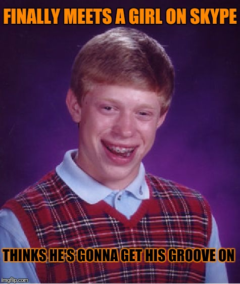 Bad Luck Brian Meme | FINALLY MEETS A GIRL ON SKYPE THINKS HE'S GONNA GET HIS GROOVE ON | image tagged in memes,bad luck brian | made w/ Imgflip meme maker