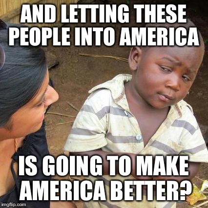 Third World Skeptical Kid Meme | AND LETTING THESE PEOPLE INTO AMERICA IS GOING TO MAKE AMERICA BETTER? | image tagged in memes,third world skeptical kid | made w/ Imgflip meme maker