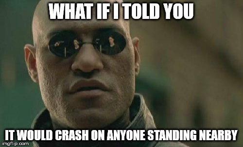 Matrix Morpheus Meme | WHAT IF I TOLD YOU IT WOULD CRASH ON ANYONE STANDING NEARBY | image tagged in memes,matrix morpheus | made w/ Imgflip meme maker