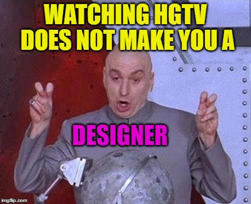 I have friends that suddenly have all kinds of interior recommendations | WATCHING HGTV DOES NOT MAKE YOU A DESIGNER | image tagged in memes,dr evil laser,funny,hgtv,designer,interiors | made w/ Imgflip meme maker