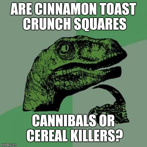 Philosoraptor Meme | ARE CINNAMON TOAST CRUNCH SQUARES CANNIBALS OR CEREAL KILLERS? | image tagged in memes,philosoraptor | made w/ Imgflip meme maker