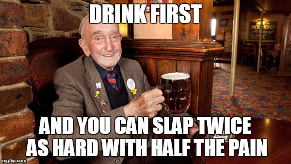 DRINK FIRST AND YOU CAN SLAP TWICE AS HARD WITH HALF THE PAIN | made w/ Imgflip meme maker