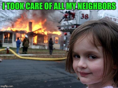 Disaster Girl Meme | I TOOK CARE OF ALL MY NEIGHBORS | image tagged in memes,disaster girl | made w/ Imgflip meme maker