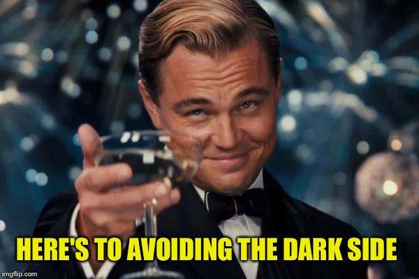 Leonardo Dicaprio Cheers Meme | HERE'S TO AVOIDING THE DARK SIDE | image tagged in memes,leonardo dicaprio cheers | made w/ Imgflip meme maker