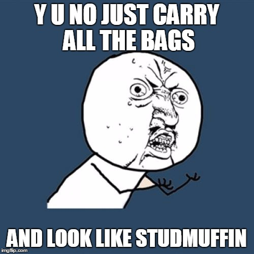 Y U No Meme | Y U NO JUST CARRY ALL THE BAGS AND LOOK LIKE STUDMUFFIN | image tagged in memes,y u no | made w/ Imgflip meme maker