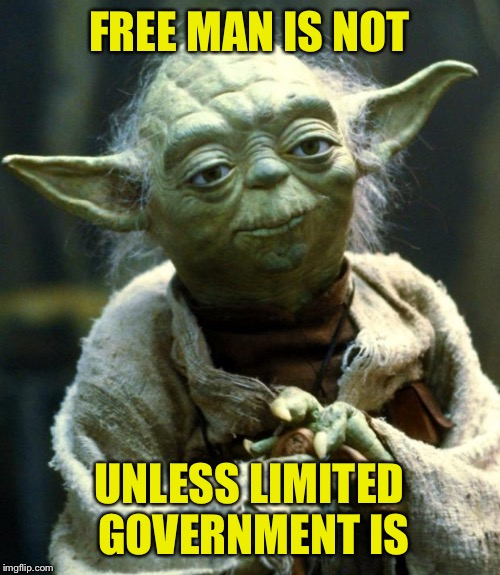 Star Wars Yoda Meme | FREE MAN IS NOT UNLESS LIMITED GOVERNMENT IS | image tagged in memes,star wars yoda | made w/ Imgflip meme maker