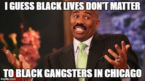 Steve Harvey Meme | I GUESS BLACK LIVES DON'T MATTER TO BLACK GANGSTERS IN CHICAGO | image tagged in memes,steve harvey | made w/ Imgflip meme maker