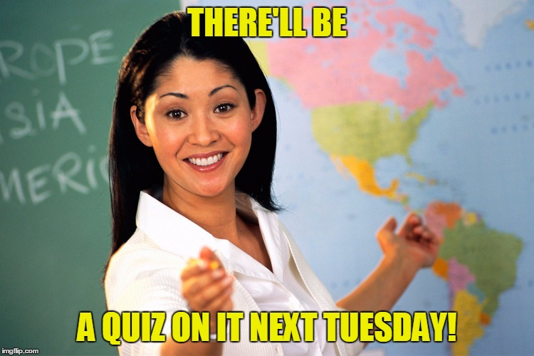 THERE'LL BE A QUIZ ON IT NEXT TUESDAY! | made w/ Imgflip meme maker