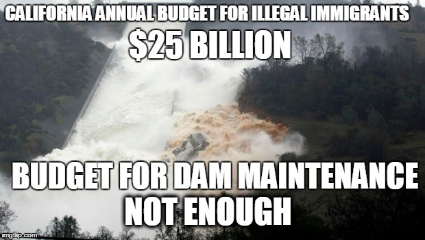 DAM IMMIGRANTS | CALIFORNIA ANNUAL BUDGET FOR ILLEGAL IMMIGRANTS BUDGET FOR DAM MAINTENANCE $25 BILLION NOT ENOUGH | image tagged in budget | made w/ Imgflip meme maker