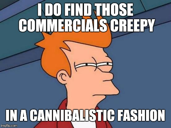 Futurama Fry Meme | I DO FIND THOSE COMMERCIALS CREEPY IN A CANNIBALISTIC FASHION | image tagged in memes,futurama fry | made w/ Imgflip meme maker