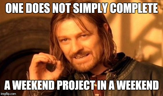 One Does Not Simply Meme | ONE DOES NOT SIMPLY COMPLETE A WEEKEND PROJECT IN A WEEKEND | image tagged in memes,one does not simply | made w/ Imgflip meme maker