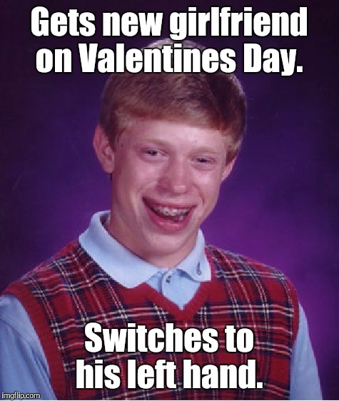 Bad Luck Brian Meme | Gets new girlfriend on Valentines Day. Switches to his left hand. | image tagged in memes,bad luck brian | made w/ Imgflip meme maker