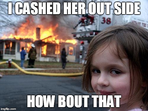 Disaster Girl Meme | I CASHED HER OUT SIDE HOW BOUT THAT | image tagged in memes,disaster girl | made w/ Imgflip meme maker