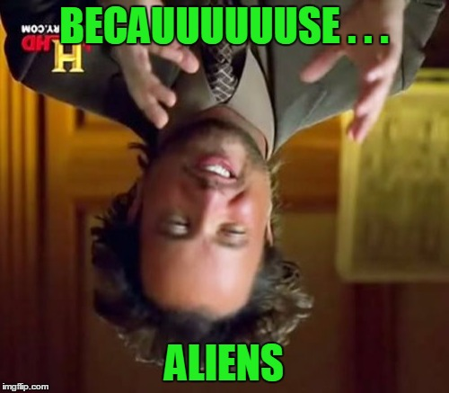 Ancient Aliens Meme | BECAUUUUUUSE . . . ALIENS | image tagged in memes,ancient aliens | made w/ Imgflip meme maker