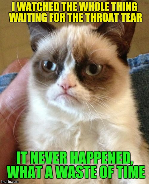 Grumpy Cat Meme | I WATCHED THE WHOLE THING WAITING FOR THE THROAT TEAR IT NEVER HAPPENED, WHAT A WASTE OF TIME | image tagged in memes,grumpy cat | made w/ Imgflip meme maker