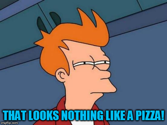 Futurama Fry Meme | THAT LOOKS NOTHING LIKE A PIZZA! | image tagged in memes,futurama fry | made w/ Imgflip meme maker