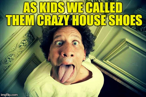 AS KIDS WE CALLED THEM CRAZY HOUSE SHOES | made w/ Imgflip meme maker