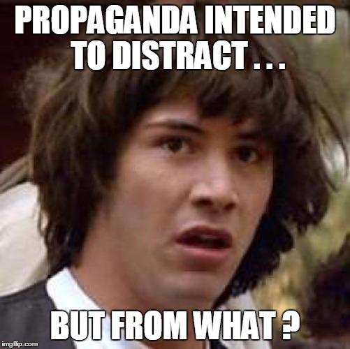 Conspiracy Keanu Meme | PROPAGANDA INTENDED TO DISTRACT . . . BUT FROM WHAT ? | image tagged in memes,conspiracy keanu | made w/ Imgflip meme maker