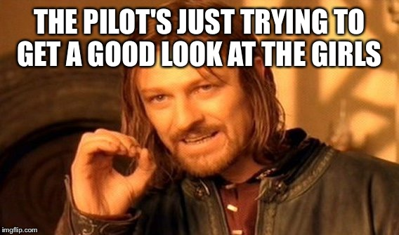 One Does Not Simply Meme | THE PILOT'S JUST TRYING TO GET A GOOD LOOK AT THE GIRLS | image tagged in memes,one does not simply | made w/ Imgflip meme maker