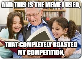 The Meme wars | AND THIS IS THE MEME I USED, THAT COMPLETELY ROASTED MY COMPETITION, | image tagged in memes,storytelling grandpa | made w/ Imgflip meme maker