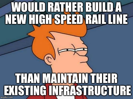 Futurama Fry Meme | WOULD RATHER BUILD A NEW HIGH SPEED RAIL LINE THAN MAINTAIN THEIR EXISTING INFRASTRUCTURE | image tagged in memes,futurama fry | made w/ Imgflip meme maker
