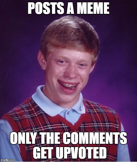Bad Luck Brian Meme | POSTS A MEME ONLY THE COMMENTS GET UPVOTED | image tagged in memes,bad luck brian | made w/ Imgflip meme maker