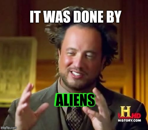 Ancient Aliens Meme | ALIENS ALIENS IT WAS DONE BY | image tagged in memes,ancient aliens | made w/ Imgflip meme maker