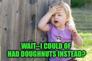 WAIT--I COULD OF HAD DOUGHNUTS INSTEAD? | made w/ Imgflip meme maker