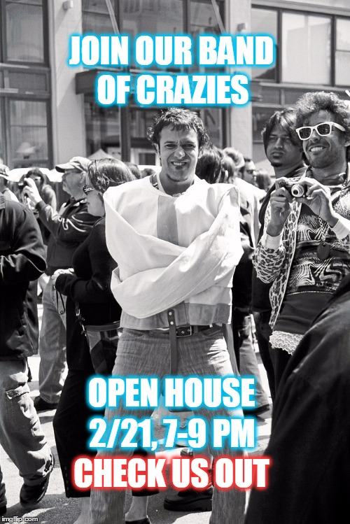 Join our band of crazies | JOIN OUR BAND OF CRAZIES OPEN HOUSE 2/21, 7-9 PM CHECK US OUT | image tagged in crazies,crazy,straight jacket,nuts,open house,check us out | made w/ Imgflip meme maker
