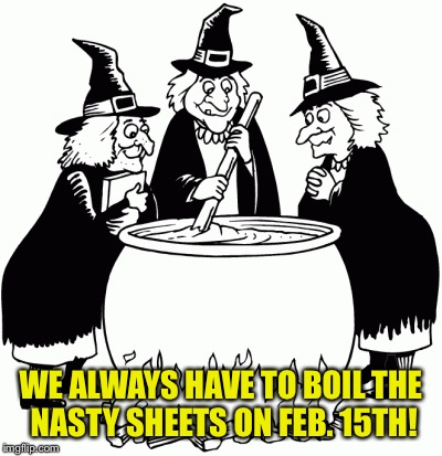 WE ALWAYS HAVE TO BOIL THE NASTY SHEETS ON FEB. 15TH! | made w/ Imgflip meme maker