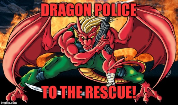 DRAGON POLICE TO THE RESCUE! | made w/ Imgflip meme maker