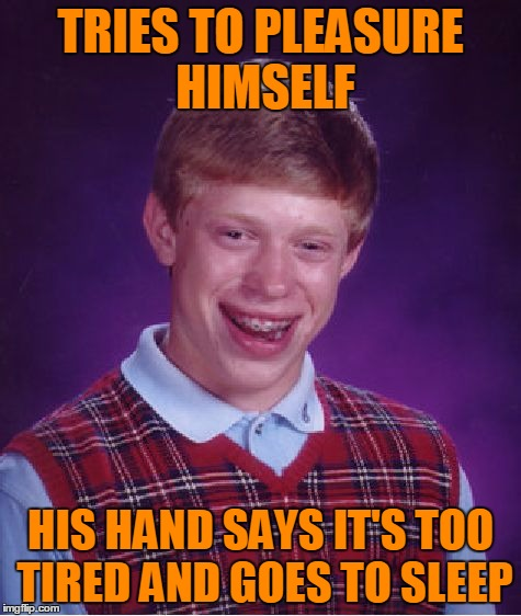Bad Luck Brian Meme | TRIES TO PLEASURE HIMSELF HIS HAND SAYS IT'S TOO TIRED AND GOES TO SLEEP | image tagged in memes,bad luck brian | made w/ Imgflip meme maker