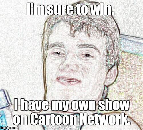 1hzuzw_...401.jpg | I'm sure to win. I have my own show on Cartoon Network. | image tagged in 1hzuzw_401jpg | made w/ Imgflip meme maker
