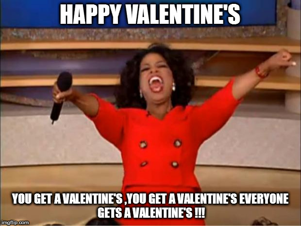 Oprah You Get A | HAPPY VALENTINE'S YOU GET A VALENTINE'S ,YOU GET A VALENTINE'S EVERYONE GETS A VALENTINE'S !!! | image tagged in memes,oprah you get a | made w/ Imgflip meme maker