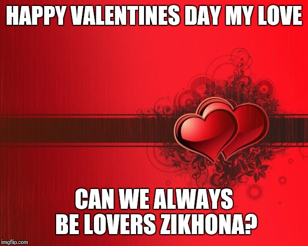 Valentines Day | HAPPY VALENTINES DAY MY LOVE CAN WE ALWAYS BE LOVERS  ZIKHONA? |